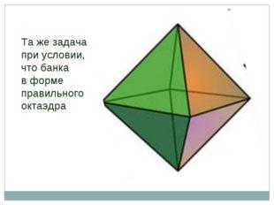 Та же задача при условии, что банка в форме правильного октаэдра