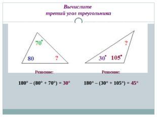 Вычислите третий угол треугольника Решение: 180° – (80° + 70°) = 30° Решение: