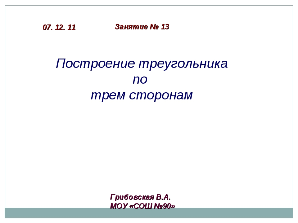 Построение треугольника по трем сторонам Грибовская В.А. МОУ «СОШ №90» Заняти...