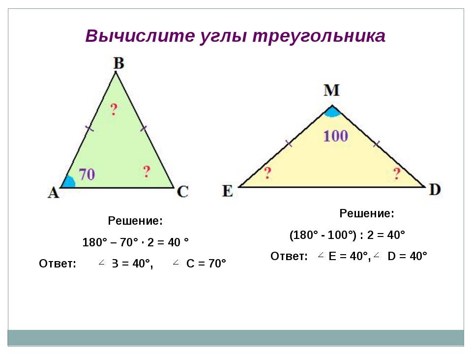 Решение: 180° – 70° ∙ 2 = 40 ° Ответ: В = 40°, С = 70° Решение: (180° - 100°)...