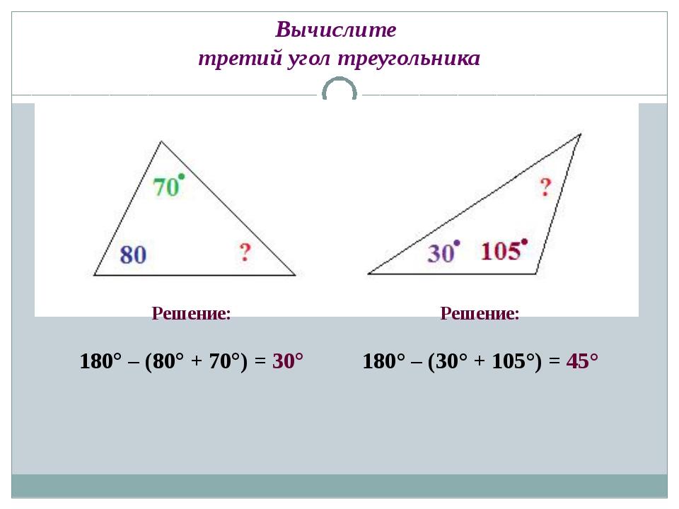 Вычислите третий угол треугольника Решение: 180° – (80° + 70°) = 30° Решение:...