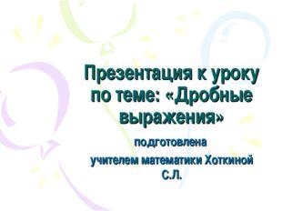 Презентация к уроку по теме: «Дробные выражения» подготовлена учителем матема