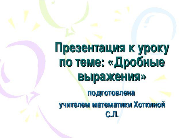 Презентация к уроку по теме: «Дробные выражения» подготовлена учителем матема...