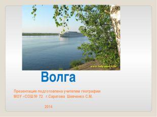 Волга Презентация подготовлена учителем географии МОУ «СОШ № 72 г.Саратова Ше