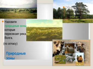 Природные зоны Назовите природные зоны, которые пересекает река Волга. (по ат