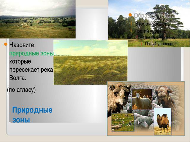 Природные зоны Назовите природные зоны, которые пересекает река Волга. (по ат...