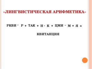 «ЛИНГВИСТИЧЕСКАЯ АРИФМЕТИКА» РКВИ - Р + ТАК + Н - К + ЦМИ - М + Я = КВИТАНЦИЯ