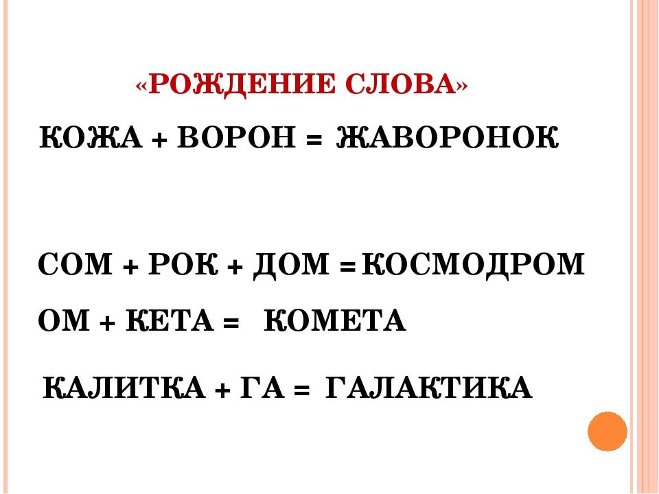 «РОЖДЕНИЕ СЛОВА» КОЖА + ВОРОН = ЖАВОРОНОК СОМ + РОК + ДОМ = КОСМОДРОМ ОМ + КЕ...