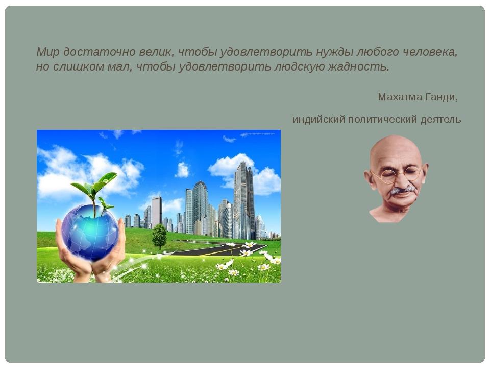 Мир достаточно велик, чтобы удовлетворить нужды любого человека, но слишком м...