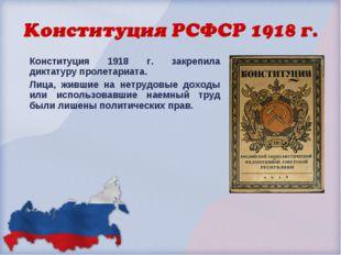 Конституция 1918 г. закрепила диктатуру пролетариата. Лица, жившие на нетрудо