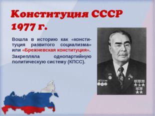 Вошла в историю как «консти-туция развитого социализма» или «Брежневская конс