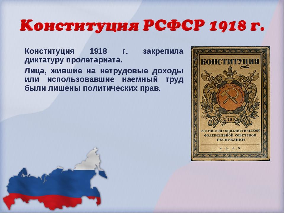 Конституция 1918 г. закрепила диктатуру пролетариата. Лица, жившие на нетрудо...