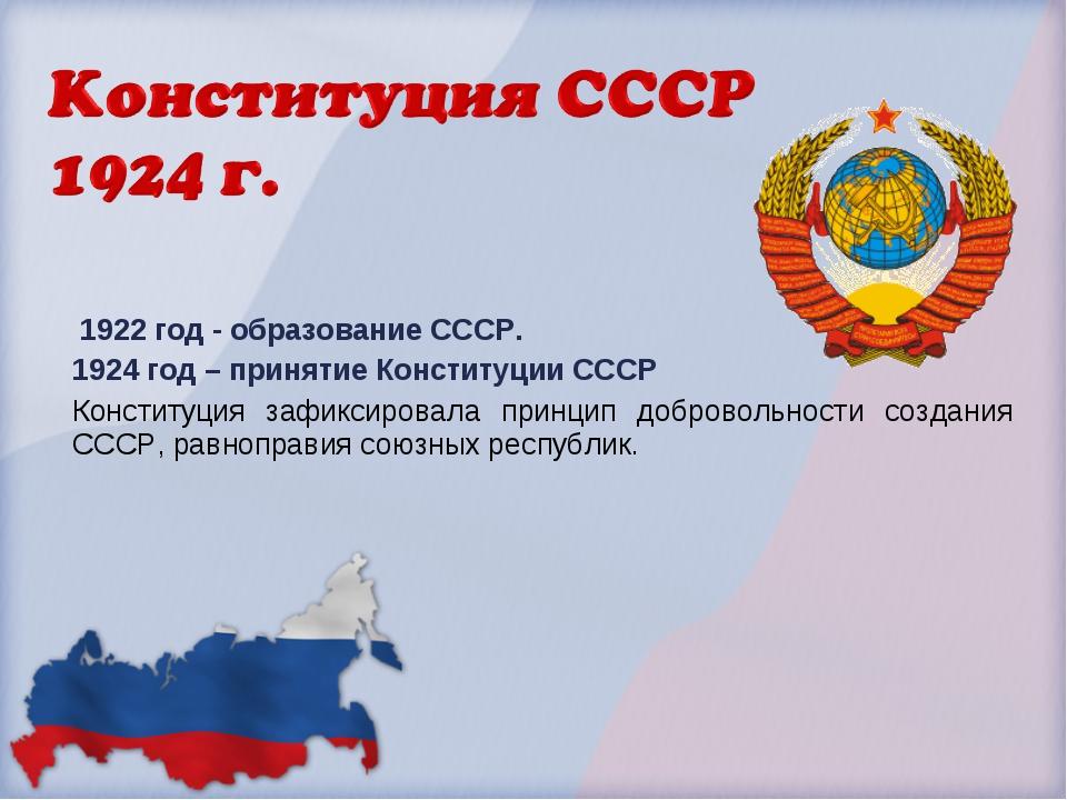 1922 год - образование СССР. 1924 год – принятие Конституции СССР Конституци...