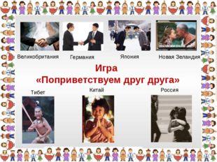 Игра «Поприветствуем друг друга» Китай Тибет Новая Зеландия Германия Япония В