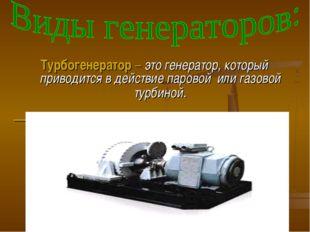 Турбогенератор – это генератор, который приводится в действие паровой или газ