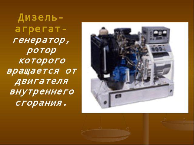 Дизель-агрегат- генератор, ротор которого вращается от двигателя внутреннего...