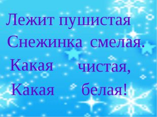 Лежит пушистая Снежинка Какая чистая, Какая белая! смелая.