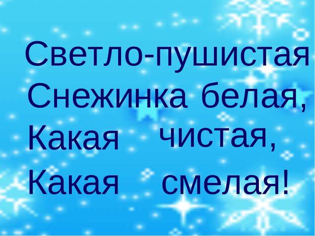 Светло-пушистая Снежинка белая, Какая чистая, Какая смелая!