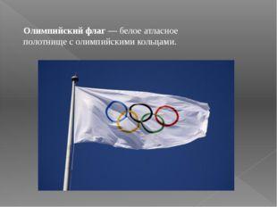 Олимпийский флаг — белое атласное полотнище с олимпийскими кольцами. Олимпийс