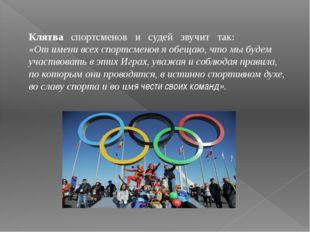 Клятва спортсменов и судей звучит так: «От имени всех спортсменов я обещаю, ч