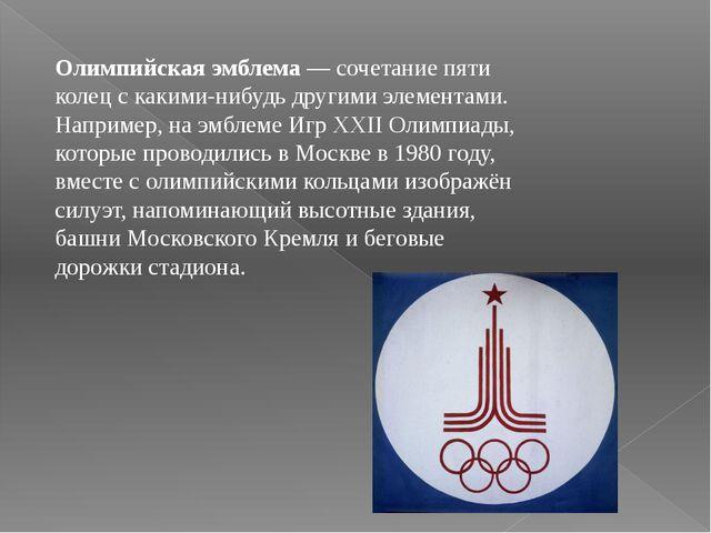 Олимпийская эмблема — сочетание пяти колец с какими-нибудь другими элементами...