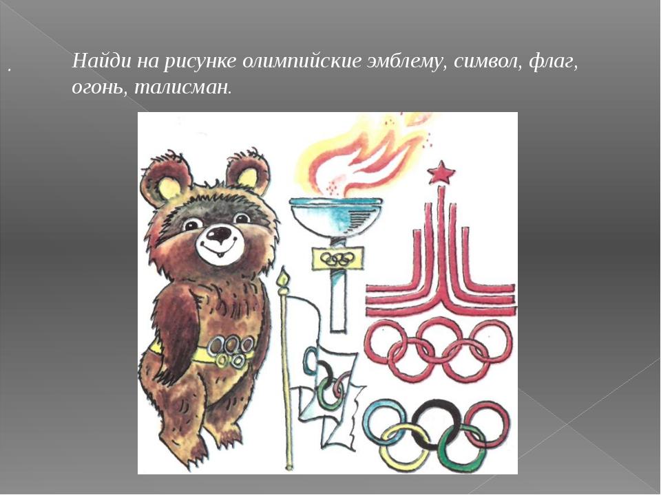 . Найди на рисунке олимпийские эмблему, символ, флаг, огонь, талисман.