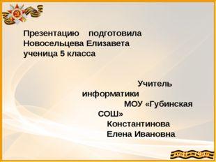 Презентацию подготовила Новосельцева Елизавета ученица 5 класса Учитель инфор