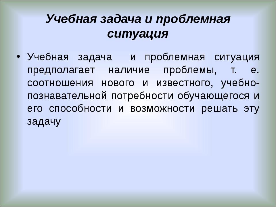 Учебная задача и проблемная ситуация Учебная задача и проблемная ситуация пре...