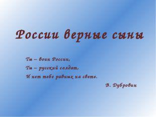 России верные сыны Ты – воин России, Ты – русский солдат, И нет тебе равных н