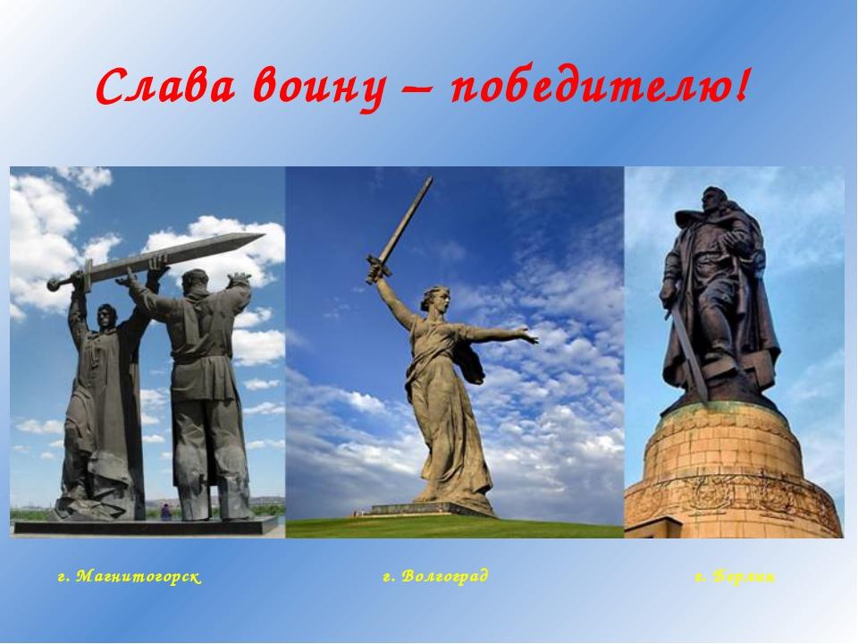 Слава воину – победителю! г. Магнитогорск г. Волгоград г. Берлин
