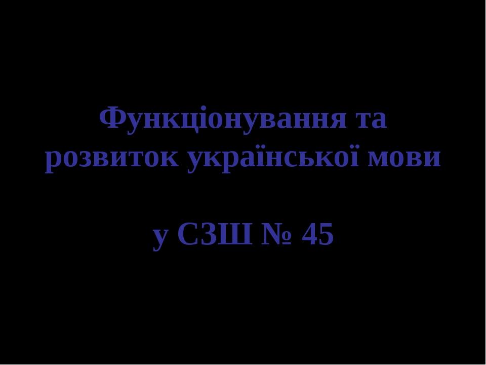 Функціонування та розвиток української мови у СЗШ № 45