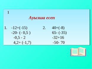 1 Ауызша есеп 1. -12+(-15) 2. 40+(-8) -20- (- 0,5 ) 65- (-35) -0,5 - 2 -32+1