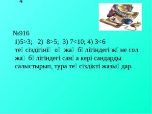 4 №916 1)5>3; 2) 8>5; 3) 7