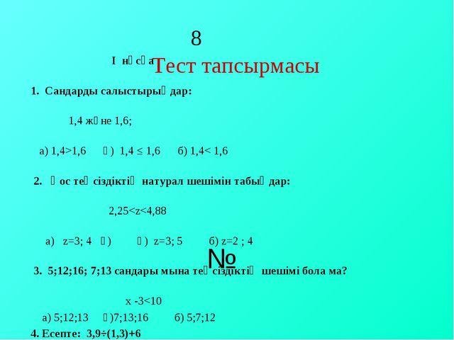 8 Тест тапсырмасы № І нұсқа 1. Сандарды салыстырыңдар: 1,4 және 1,6; а) 1,4>...