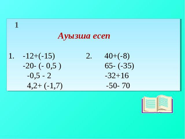 1 Ауызша есеп 1. -12+(-15) 2. 40+(-8) -20- (- 0,5 ) 65- (-35) -0,5 - 2 -32+1...