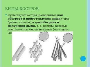 ВИДЫ КОСТРОВ Существуют костры, разводимые для обогрева и приготовления пищи