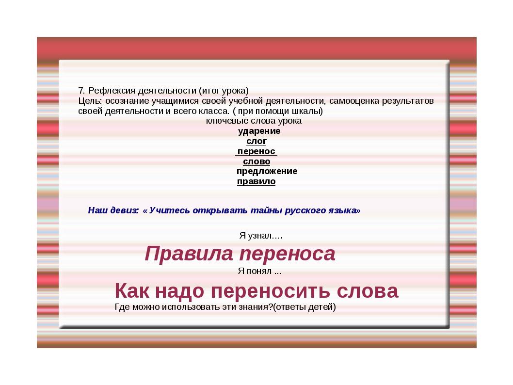 7. Рефлексия деятельности (итог урока) Цель: осознание учащимися своей учебно...