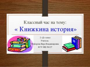 Классный час на тему: « Книжкина история» 2 «Д» класс Учитель: Майорова Вера