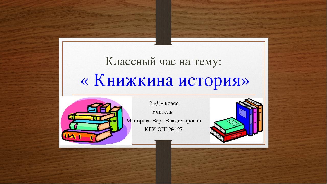 Классный час на тему: « Книжкина история» 2 «Д» класс Учитель: Майорова Вера...