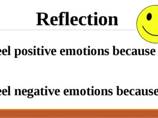 I feel positive emotions because … I feel negative emotions because … Reflect