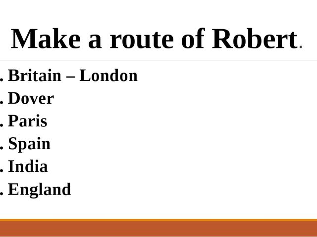Make a route of Robert. 1. Britain – London 2. Dover 3. Paris 4. Spain 5. Ind...