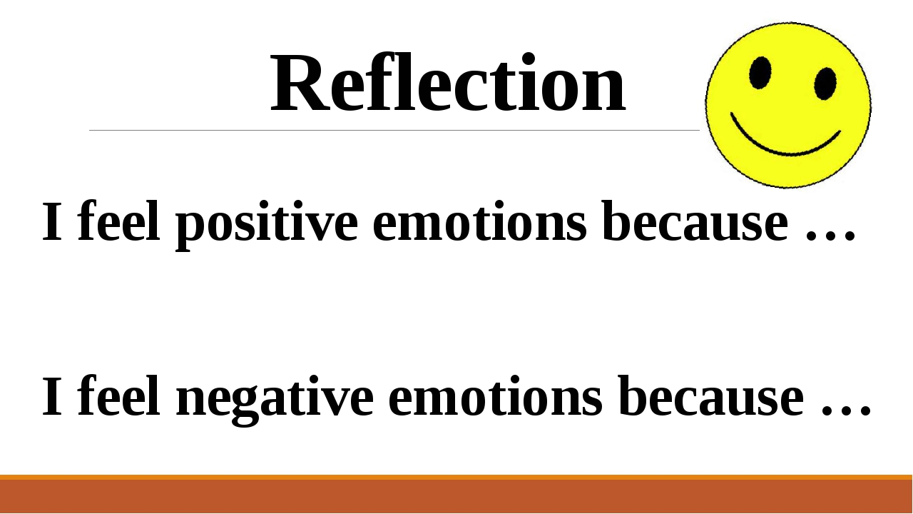 I feel positive emotions because … I feel negative emotions because … Reflect...