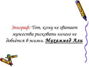 Эпиграф: Тот, кому не хватает мужества рисковать ничего не добьётся в жизни.
