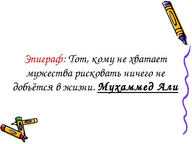 Эпиграф: Тот, кому не хватает мужества рисковать ничего не добьётся в жизни....