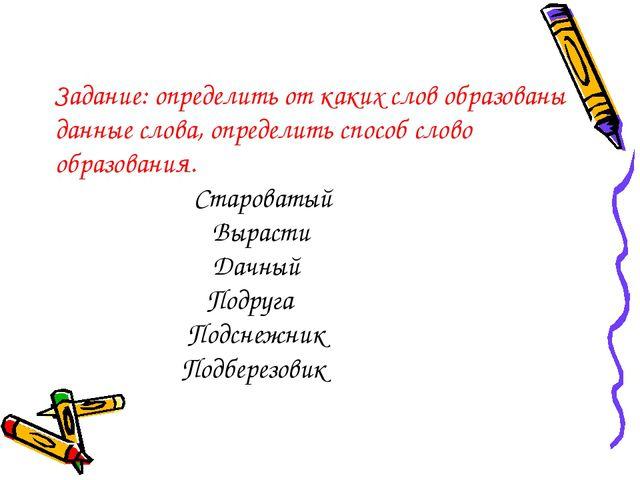 Задание: определить от каких слов образованы данные слова, определить способ...