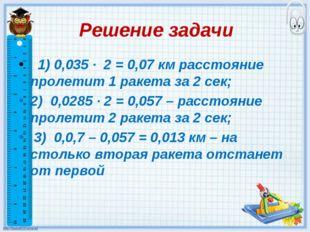Решение задачи 1) 0,035 · 2 = 0,07 км расстояние пролетит 1 ракета за 2 сек;