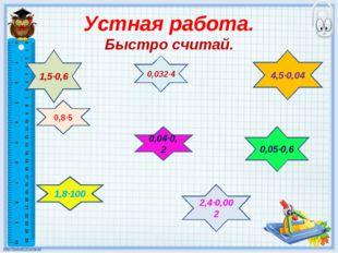 Устная работа. Быстро считай. 0,8·5 0,032·4 0,04·0,2 0,05·0,6 1,8·100 2,4·0,0