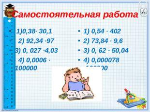 Самостоятельная работа 1)0,38· 30,1 2) 92,34 ·97 3) 0, 027 ·4,03 4) 0,0006 ·