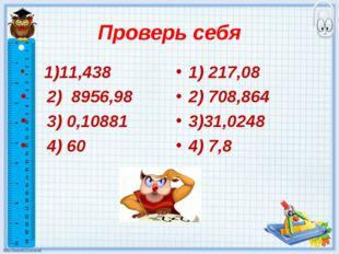 Проверь себя 1)11,438 2) 8956,98 3) 0,10881 4) 60 1) 217,08 2) 708,864 3)31,0