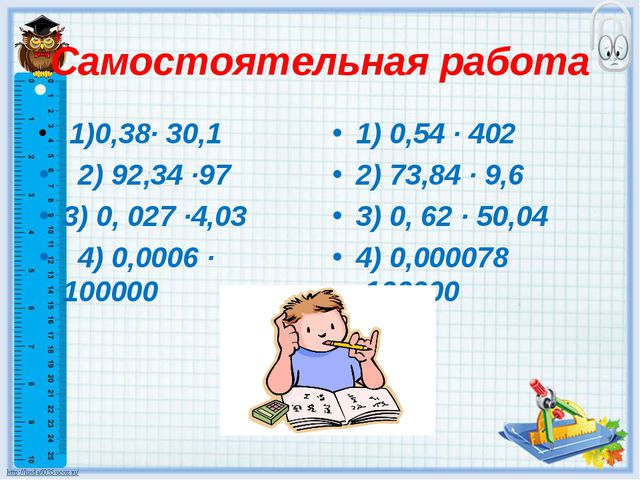 Самостоятельная работа 1)0,38· 30,1 2) 92,34 ·97 3) 0, 027 ·4,03 4) 0,0006 ·...